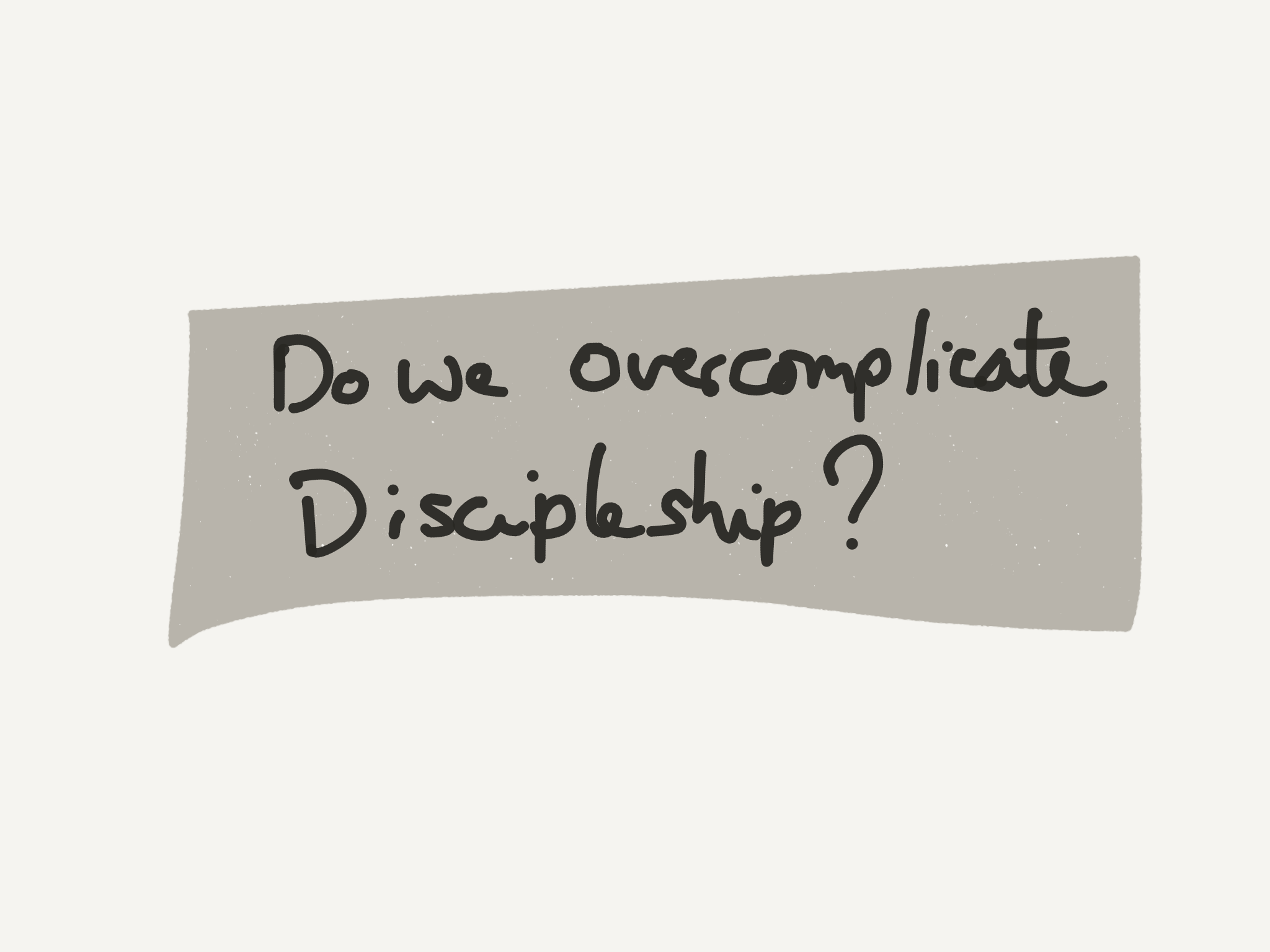 Do We Overcomplicate Discipleship?