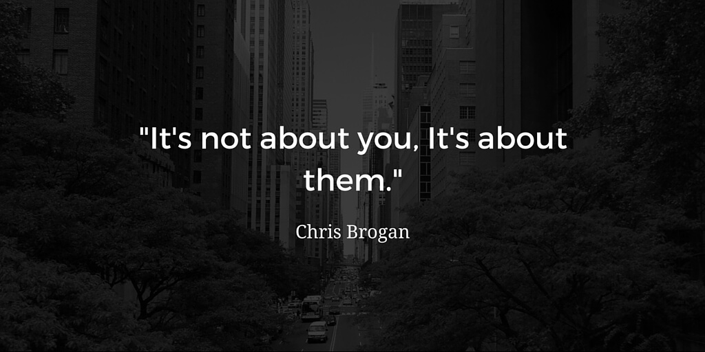It's not about you, it's about them quote chris brogan